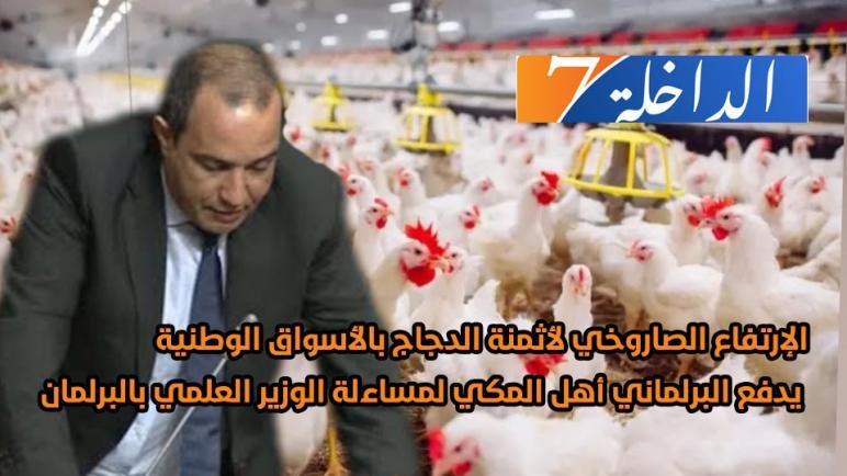 """الإرتفاع الصاروخي لأثمنة الدجاج بالأسواق الوطنية يدفع البرلماني """"أهل المكي"""" لمساءلة الوزير العلمي بالبرلمان"""